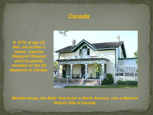 Canada  In 1870, at age 23, Bell, his brother's widow, Caroline (Margaret Ottaway) and his parents travelled on the SS Nestorian to Canada. Melville House, the Bells' first home in North America, now a National Historic Site of Canada.