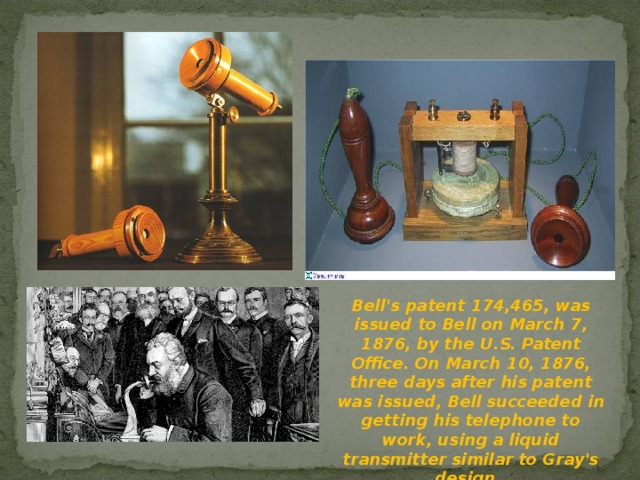 Bell's patent 174,465, was issued to Bell on March 7, 1876, by the U.S. Patent Office. On March 10, 1876, three days after his patent was issued, Bell succeeded in getting his telephone to work, using a liquid transmitter similar to Gray's design.