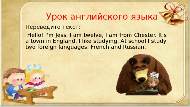 Урок английского языка Переведите текст:  Hello! I'm Jess. I am twelve, I am from Chester. It's a town in England. I like studying. At school I study two foreign languages: French and Russian.