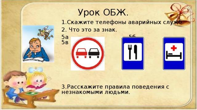 Урок ОБЖ.   Урок ОБЖ.   1.Скажите телефоны аварийных служб. 2. Что это за знак. 5а 5б 5в 3.Расскажите правила поведения с незнакомыми людьми.