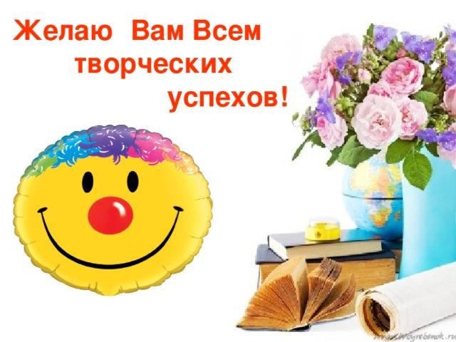 Желаю Вам Всем  творческих  успехов!