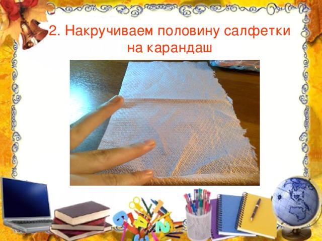2. Накручиваем половину салфетки на карандаш