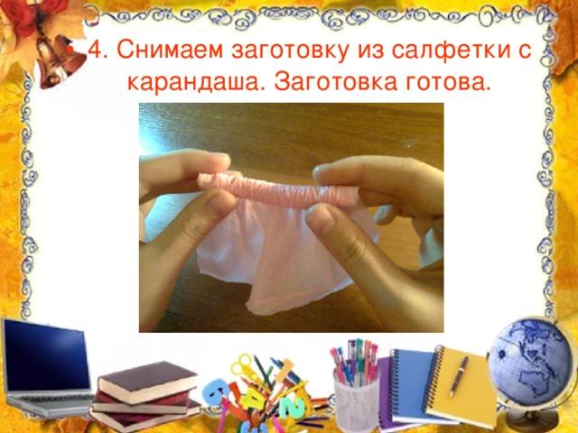 4. Снимаем заготовку из салфетки с карандаша. Заготовка готова.