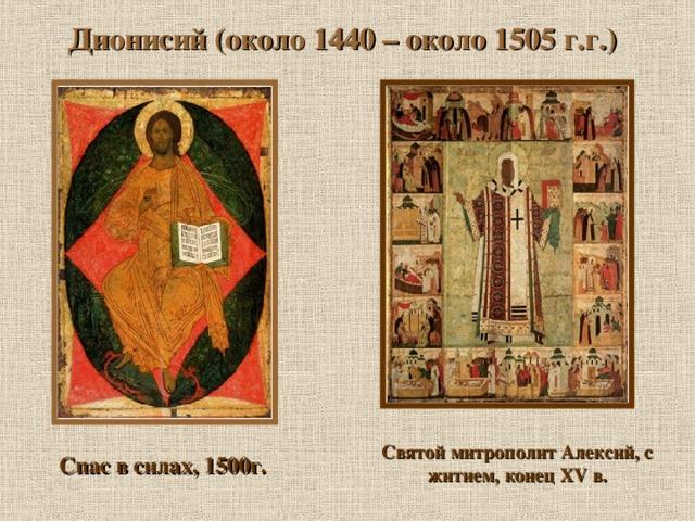 Дионисий (около 1440 – около 1505 г.г.) Святой митрополит Алексий, с житием, конец XV в. Спас в силах, 1500г.