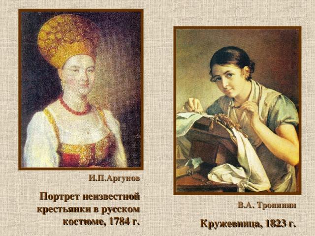 И.П.Аргунов Портрет неизвестной крестьянки в русском костюме, 1784 г.  В.А. Тропинин Кружевница, 1823 г.