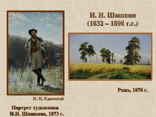 И. И. Шишкин (1832 – 1898 г.г.) Рожь, 1878 г. И. Н. Крамской Портрет художника И.И. Шишкина, 1873 г.