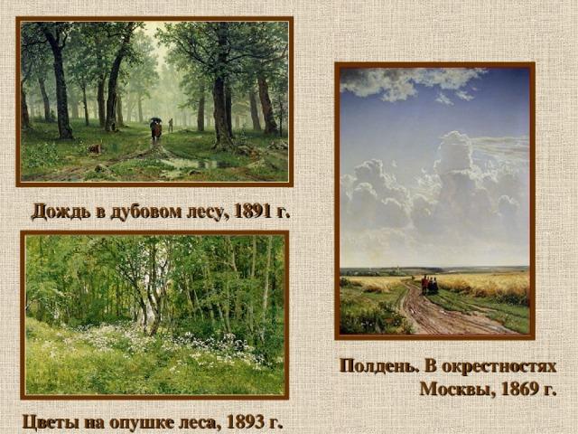 Дождь в дубовом лесу, 1891 г. Полдень. В окрестностях Москвы, 1869 г. Цветы на опушке леса, 1893 г.