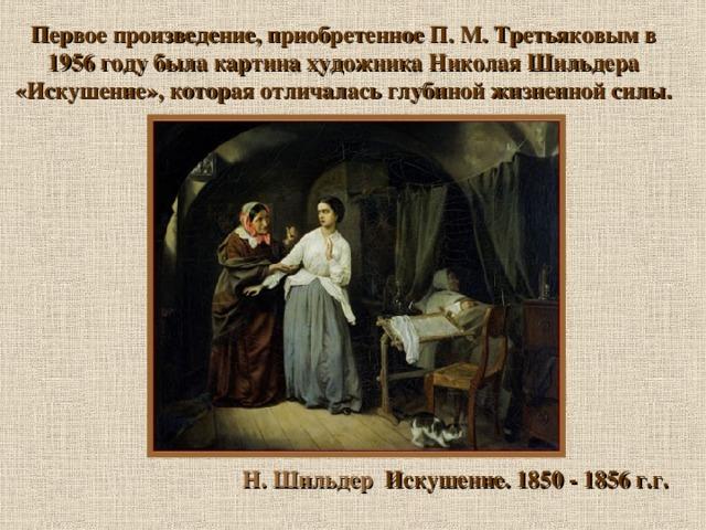 Первое произведение, приобретенное П. М. Третьяковым в 1956 году была картина художника Николая Шильдера «Искушение», которая отличалась глубиной жизненной силы . Н. Шильдер Искушение. 1850 - 1856 г.г.