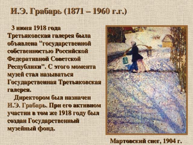 И.Э. Грабарь (1871 – 1960 г.г.)  3 июня 1918 года Третьяковская галерея была объявлена