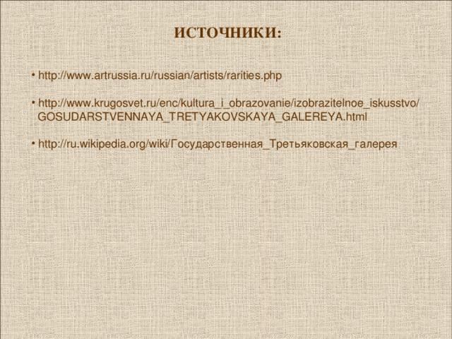 ИСТОЧНИКИ:   http://www.artrussia.ru/russian/artists/rarities.php   http://www.krugosvet.ru/enc/kultura_i_obrazovanie/izobrazitelnoe_iskusstvo/  GOSUDARSTVENNAYA_TRETYAKOVSKAYA_GALEREYA.html