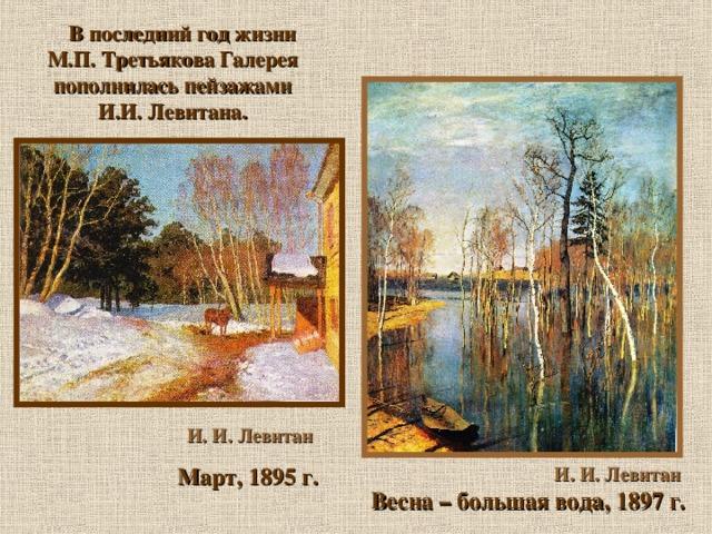 В последний год жизни М.П. Третьякова Галерея пополнилась пейзажами И.И. Левитана.  И. И. Левитан  Март, 1895 г. И. И. Левитан  Весна – большая вода, 1897 г.
