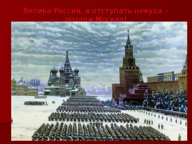 Велика Россия, а отступать некуда – позади Москва !