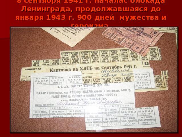 8 сентября 1941 г. началас блокада Ленинграда, продолжавшаяся до января 1943 г. 900 дней мужества и героизма.