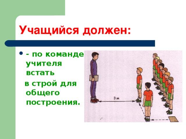 Учащийся должен: - по команде учителя встать  в строй для общего построения.