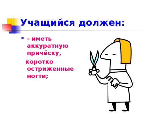 Учащийся должен:    - иметь аккуратную причёску,  коротко остриженные ногти;