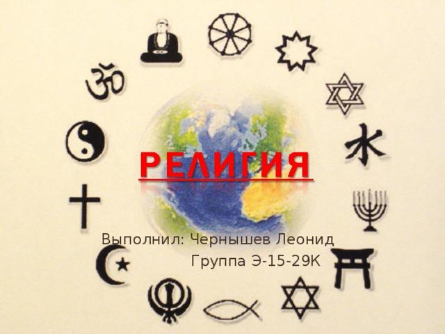Выполнил: Чернышев Леонид  Группа Э-15-29К