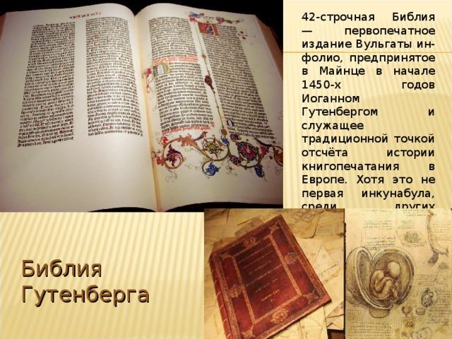 42-строчная Библия — первопечатное издание Вульгаты ин-фолио, предпринятое в Майнце в начале 1450-х годов Иоганном Гутенбергом и служащее традиционной точкой отсчёта истории книгопечатания в Европе. Хотя это не первая инкунабула, среди других первопечатных изданий её выделяет исключительное качество оформления. Библия Гутенберга