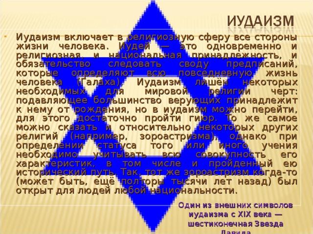 Иудаизм включает в религиозную сферу все стороны жизни человека. Иудей — это одновременно и религиозная, и национальная принадлежность, и обязательство следовать своду предписаний, которые определяют всю повседневную жизнь человека (Галаха). Иудаизм лишён некоторых необходимых для мировой религии черт: подавляющее большинство верующих принадлежит к нему от рождения, но в иудаизм можно перейти, для этого достаточно пройти гиюр. То же самое можно сказать и относительно некоторых других религий (например, зороастризма), однако при определении статуса того или иного учения необходимо учитывать всю совокупность его характеристик, в том числе и пройденный ею исторический путь. Так, тот же зороастризм когда-то (может быть, ещё полторы тысячи лет назад) был открыт для людей любой национальности.