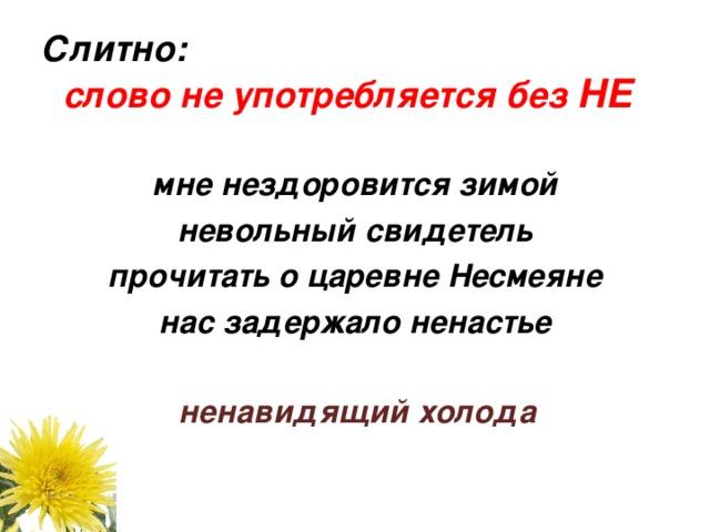 Слитно: слово не употребляется без НЕ    мне нездоровится зимой невольный свидетель прочитать о царевне Несмеяне нас задержало ненастье    ненавидящий холода