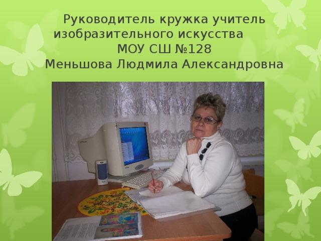 Руководитель кружка учитель изобразительного искусства  МОУ СШ №128  Меньшова Людмила Александровна
