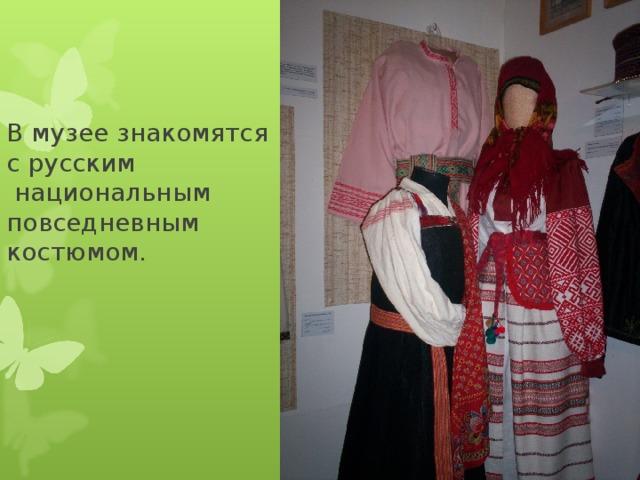 В музее знакомятся  с русским  национальным  повседневным  костюмом.