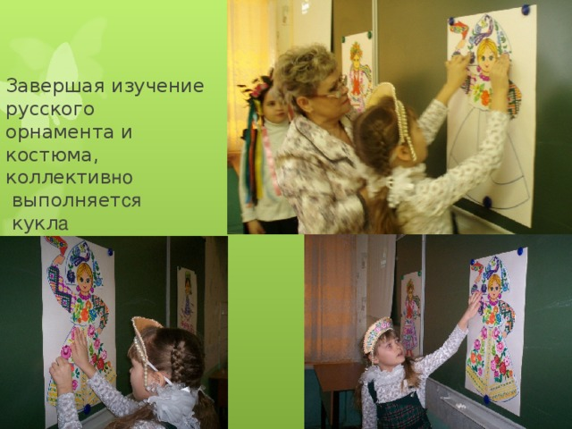 Завершая изучение   русского  орнамента и  костюма,  коллектив но  выполняет ся  кукл а  аппликацией .