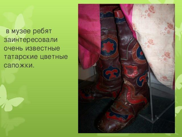 в музее ребят  заинтересовали  очень известные  татарские цветные  сапожки.