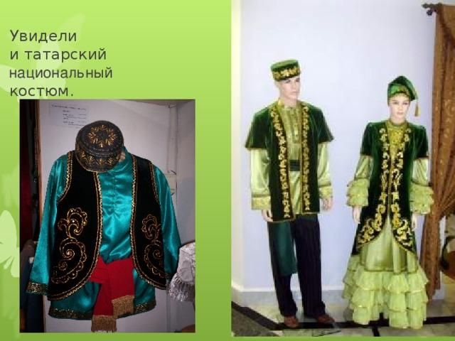 У видели  и татарский   национальный  костюм.