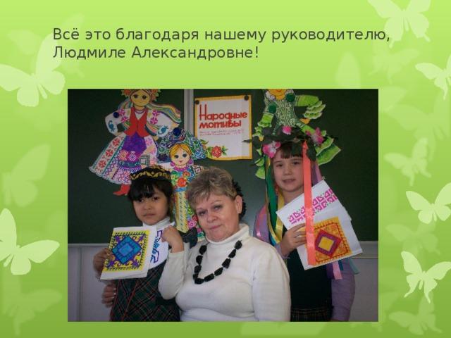 Всё это благодаря нашему руководителю, Людмиле Александровне!