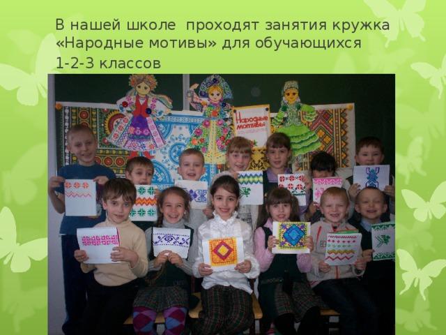 В нашей школе проходят занятия кружка «Народные мотивы» для обучающихся  1-2-3 классов