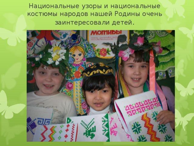 Национальные узоры и национальные костюмы народов нашей Родины очень заинтересовали детей .