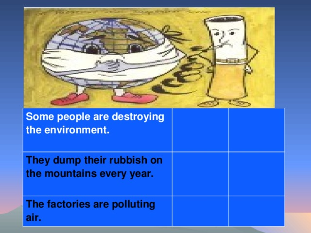 Some people are destroying the environment. They dump their rubbish on the mountains every year. The factories are polluting air.