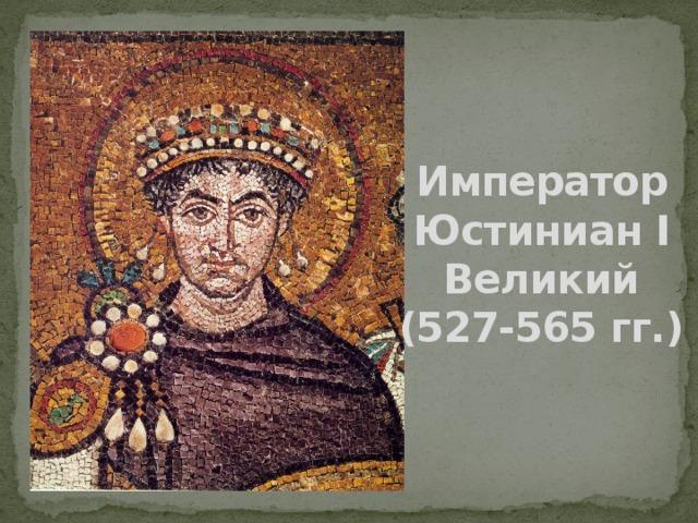 Император Юстиниан I Великий (527-565 гг.)