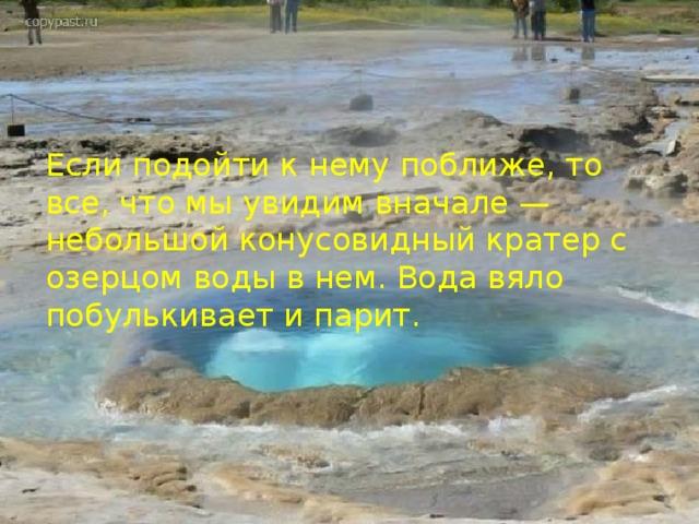 Если подойти к нему поближе, то все, что мы увидим вначале — небольшой конусовидный кратер c озерцом воды в нем. Вода вяло побулькивает и парит.