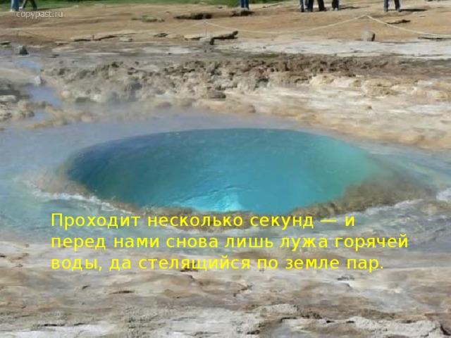 Проходит несколько секунд — и перед нами снова лишь лужа горячей воды, да стелящийся по земле пар.