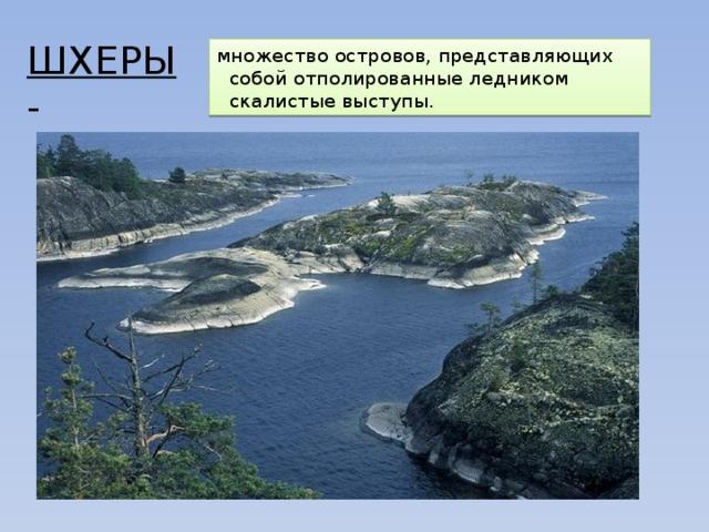 ШХЕРЫ - множество островов, представляющих собой отполированные ледником скалистые выступы.