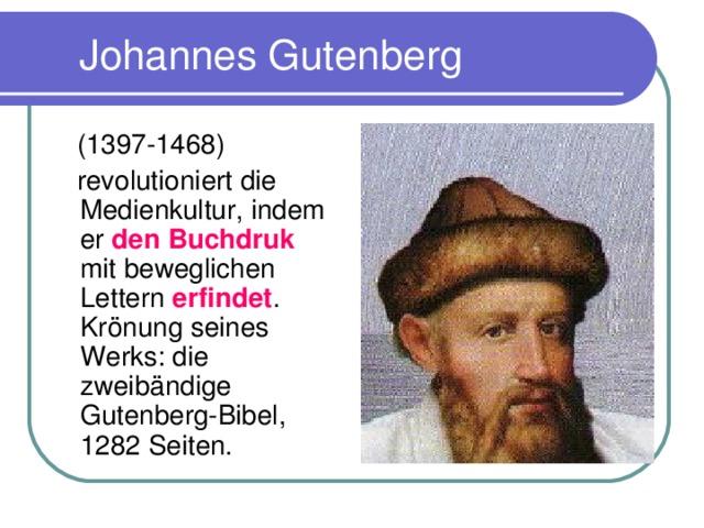 Johannes Gutenberg  (1397-1468)  revolutioniert die Medienkultur, indem er den Buchdruk mit beweglichen Lettern erfindet . Krö nung seines Werks : die zweib ä ndige Gutenberg-Bibel, 1282 Seiten.
