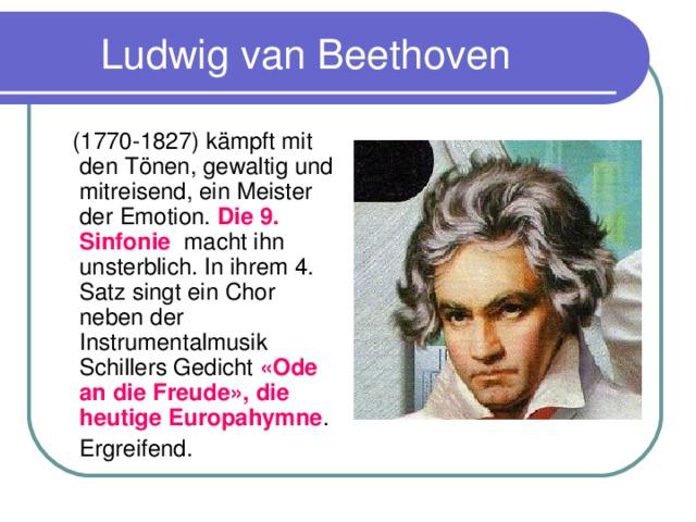 Ludwig van Beethoven  (1770-1827) k ä mpft mit den Tönen, gewaltig und mitreisend, ein Meister der Emotion. Die 9. Sinfonie macht ihn unsterblich. In ihrem 4. Satz singt ein Chor neben der Instrumentalmusik Schillers Gedicht «Ode an die Freude», die heutige Europahymne .  Ergreifend.