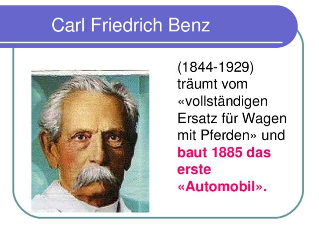 Carl Friedrich Benz  (1844-1929) tr ä umt vom «vollst ä ndigen Ersatz f ü r Wagen mit Pferden» und baut 1885 das erste «Automobil».