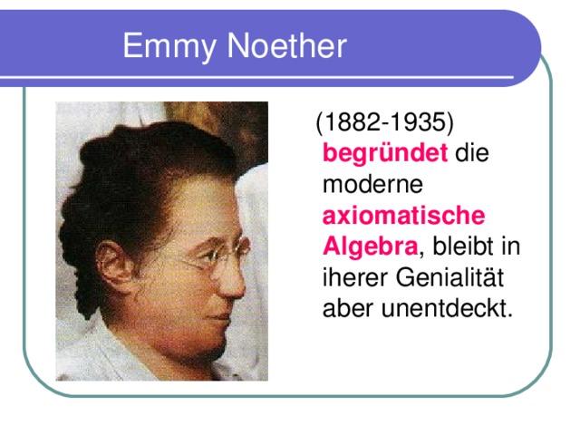 Emmy Noether  (1882-1935) begr ü ndet die moderne axiomatische Algebra , bleibt in iherer Genialit ä t aber unentdeckt.