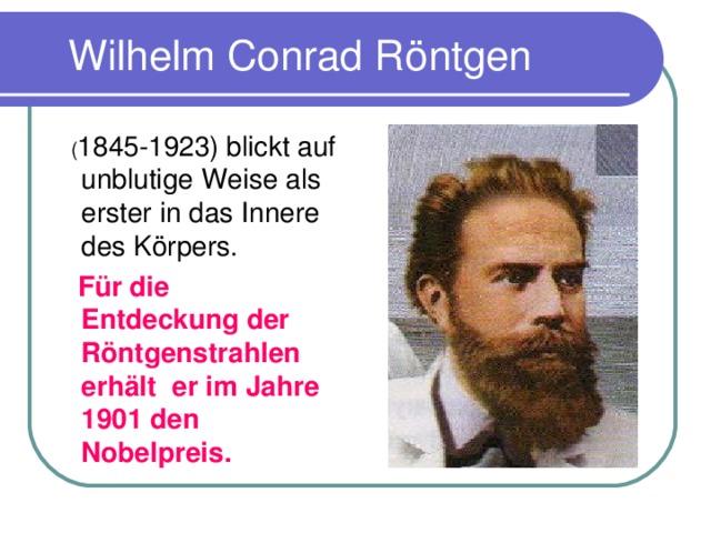 Wilhelm Conrad R öntgen  ( 1845-1923) blickt auf unblutige Weise als erster in das Innere des K ö rpers.  F ür die Entdeckung der Röntgenstrahlen erhält er im Jahre 1901 den Nobelpreis.