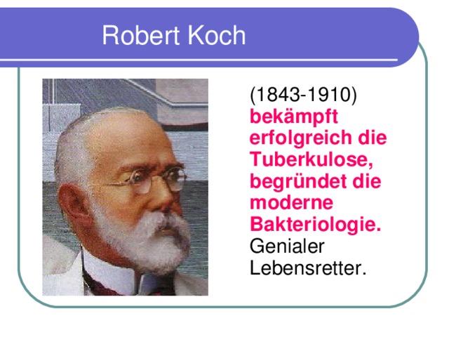 Robert Koch  (1843-1910) bek ä mpft erf o lgreich die Tuberkulose, begr ü ndet die moderne Bakteriologie. Genialer Lebensretter.