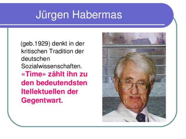 J ürgen Habermas  (geb.1929) denkt in der kritischen Tradition der deutschen Sozialwissenschaften. «Time» z äh lt ihn zu den bedeutendsten Itellektuellen der Gegentwart.