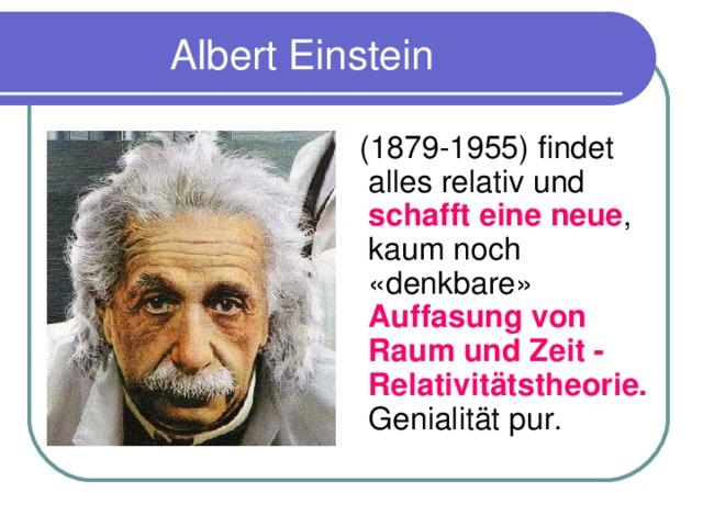 Albert Einstein  (1879-1955) findet alles relativ und schafft eine neue , kaum noch «denkbare» Auffasung von Raum und Zeit - Relativitätstheorie. Genialit ä t pur.