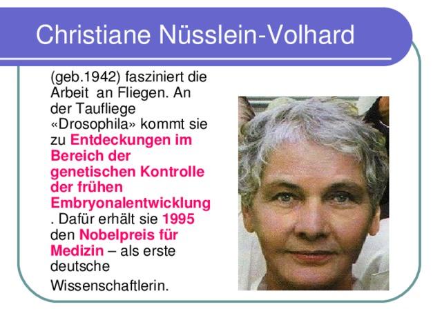 Christiane N üsslein-Volhard  (geb.1942) fasziniert die Arbeit an Fliegen. An der Taufliege «Drosophila» kommt sie zu Entdeckungen im Bereich der genetischen Kontrolle der fr ü hen Embryonalentwicklung . Daf ü r erh ä lt sie 1995 den Nobelpreis f ü r Medizin – als erste deutsche  Wissenschaftlerin.