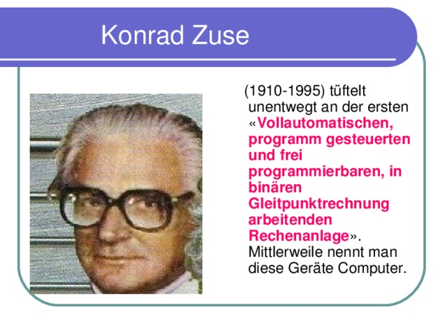 Konrad Zuse  (1910-1995) t ü ftelt unentwegt an der ersten « Vollautomatischen, programm gesteuerten und frei programmierbaren, in bin ä ren Gleitpunktrechnung arbeitenden Rechenanlage ». Mittlerweile nennt man diese Ger ä te Computer.