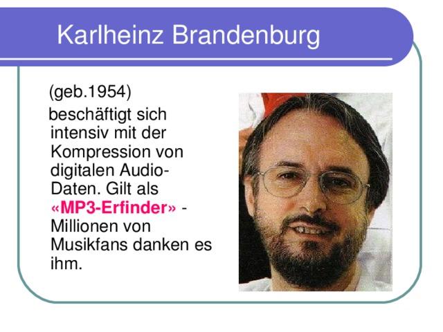 Karlheinz Brandenburg  (geb.1954)  besch ä ftigt sich intensiv mit der Kompression von digitalen Audio-Daten. Gilt als «MP3-Erfinder» - Millionen von Musikfans danken es ihm.