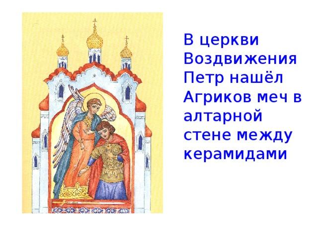 В церкви Воздвижения Петр нашёл Агриков меч в алтарной стене между керамидами