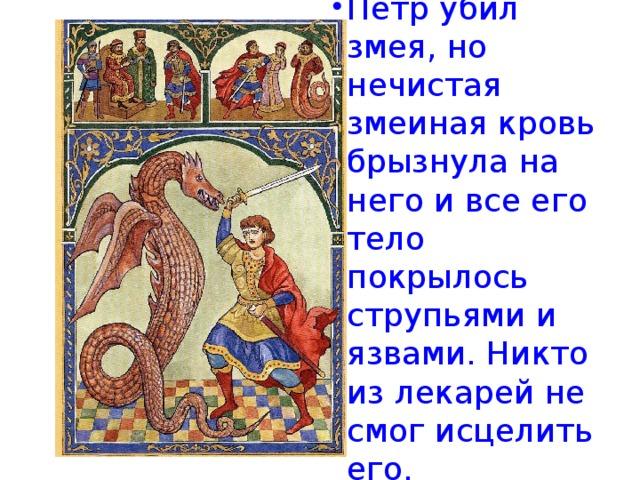 Петр убил змея, но нечистая змеиная кровь брызнула на него и все его тело покрылось струпьями и язвами. Никто из лекарей не смог исцелить его.