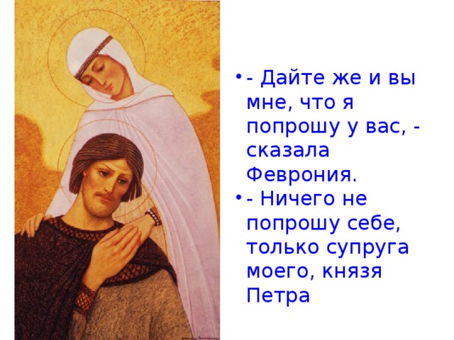 - Дайте же и вы мне, что я попрошу у вас, - сказала Феврония. - Ничего не попрошу себе, только супруга моего, князя Петра